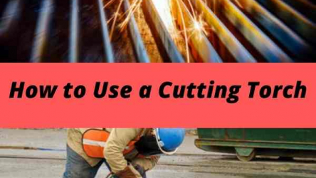 A Complete Guide on How to Use a Cutting Torch